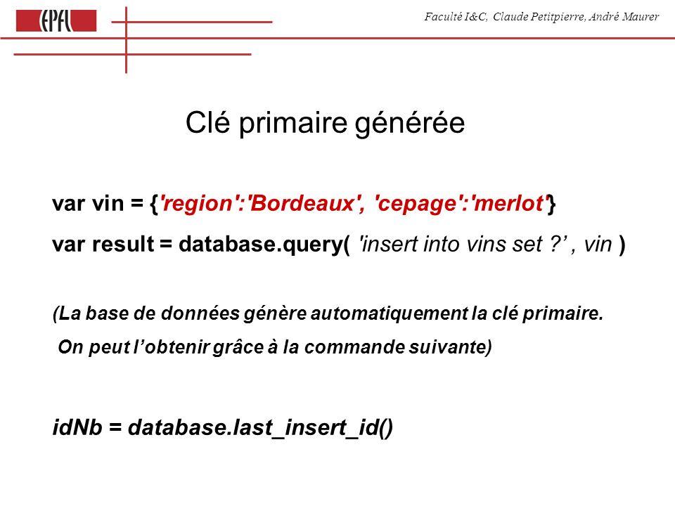 Faculté I&C, Claude Petitpierre, André Maurer Clé primaire générée var vin = { region : Bordeaux , cepage : merlot } var result = database.query( insert into vins set , vin ) (La base de données génère automatiquement la clé primaire.