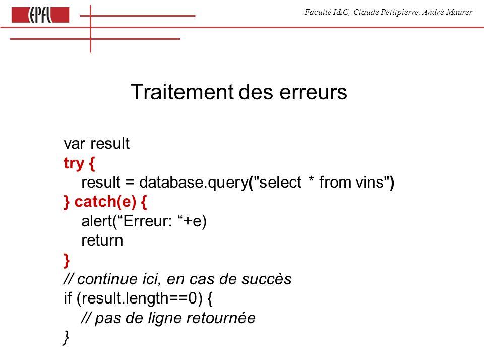 Faculté I&C, Claude Petitpierre, André Maurer Traitement des erreurs var result try { result = database.query( select * from vins ) } catch(e) { alert(Erreur: +e) return } // continue ici, en cas de succès if (result.length==0) { // pas de ligne retournée }