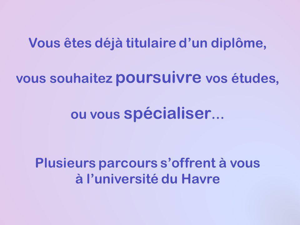 Vous êtes déjà titulaire dun diplôme, vous souhaitez poursuivre vos études, ou vous spécialiser … Plusieurs parcours soffrent à vous à luniversité du Havre