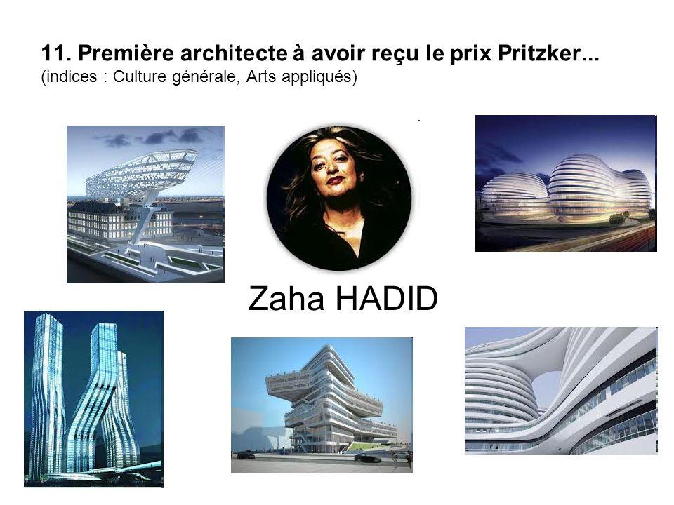 11. Première architecte à avoir reçu le prix Pritzker... (indices : Culture générale, Arts appliqués) Zaha HADID
