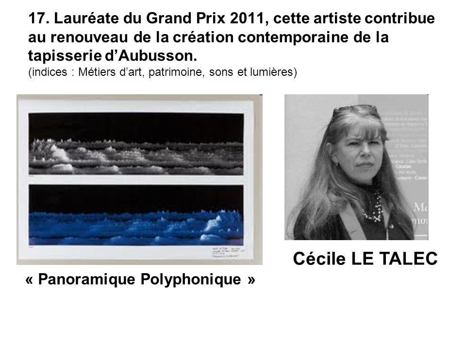 17. Lauréate du Grand Prix 2011, cette artiste contribue au renouveau de la création contemporaine de la tapisserie dAubusson. (indices : Métiers dart