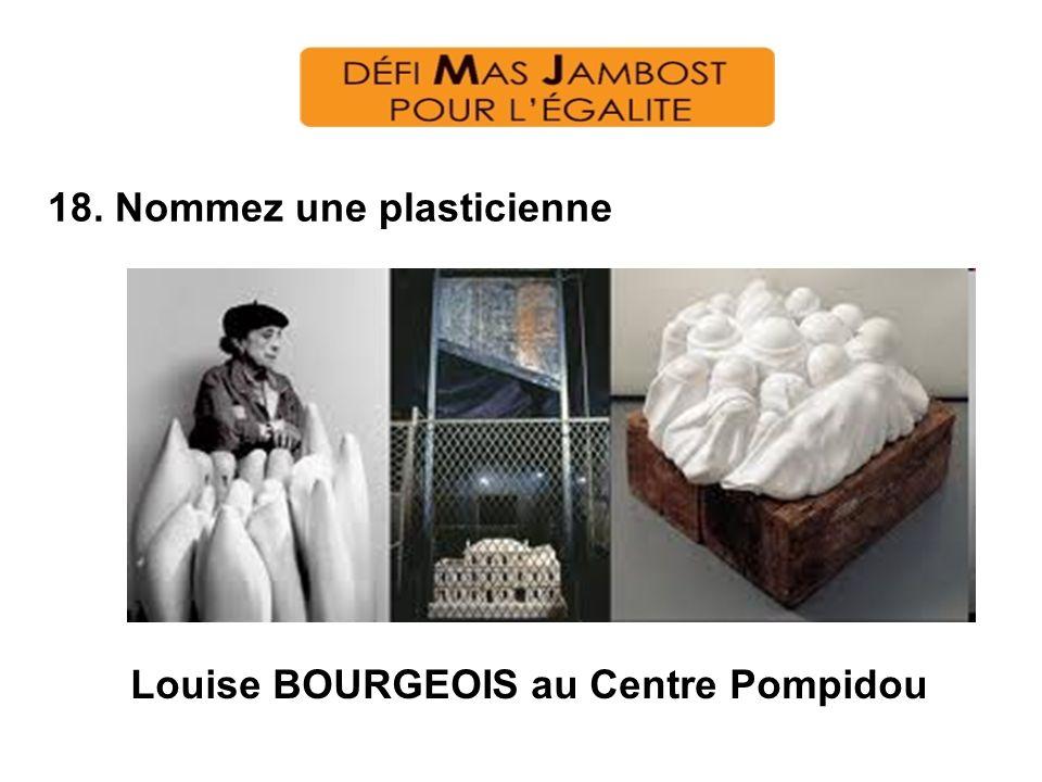 18. Nommez une plasticienne Louise BOURGEOIS au Centre Pompidou