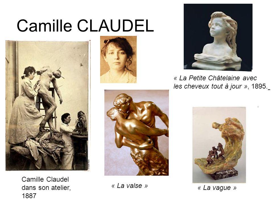 Camille CLAUDEL Camille Claudel dans son atelier, 1887 « La Petite Châtelaine avec les cheveux tout à jour », 1895. « La valse » « La vague »