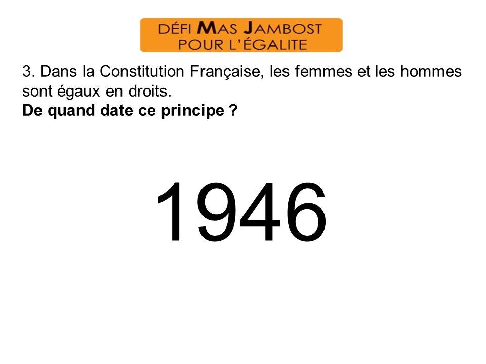 3. Dans la Constitution Française, les femmes et les hommes sont égaux en droits. De quand date ce principe ? 1946