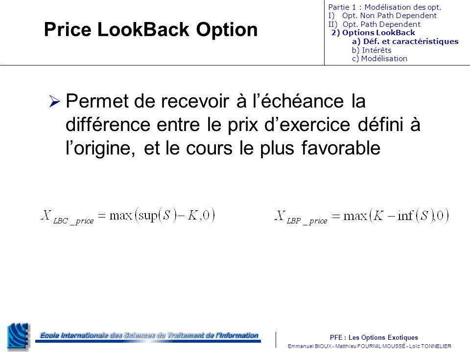 PFE : Les Options Exotiques m Emmanuel BIOUX - Matthieu FOURNIL MOUSSÉ - Loïc TONNELIER Price LookBack Option Permet de recevoir à léchéance la différ
