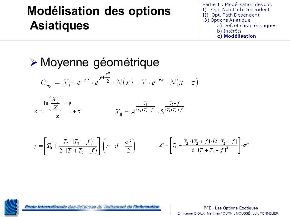 PFE : Les Options Exotiques m Emmanuel BIOUX - Matthieu FOURNIL MOUSSÉ - Loïc TONNELIER Modélisation des options Asiatiques Moyenne géométrique Partie 1 : Modélisation des opt.