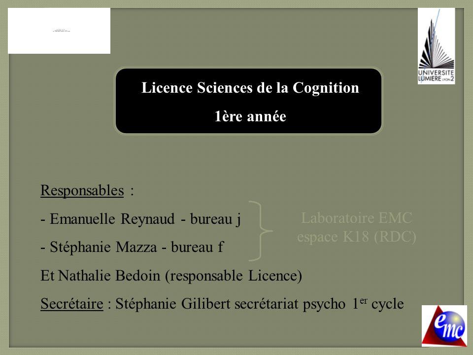 Licence Sciences de la Cognition 1ère année Responsables : - Emanuelle Reynaud - bureau j - Stéphanie Mazza - bureau f Et Nathalie Bedoin (responsable