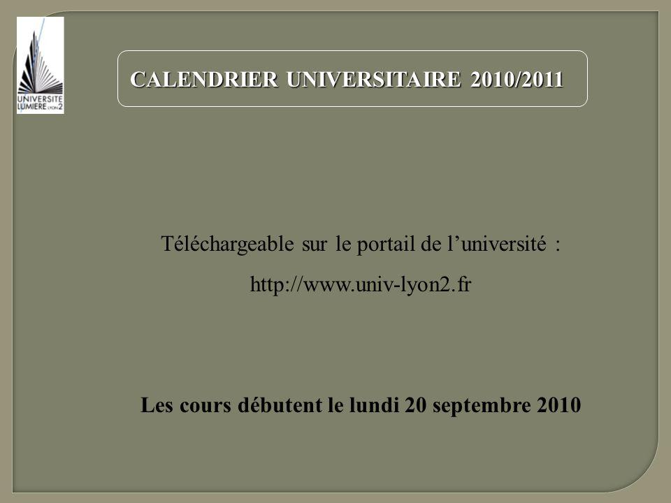 CALENDRIER UNIVERSITAIRE 2010/2011 Téléchargeable sur le portail de luniversité : http://www.univ-lyon2.fr Les cours débutent le lundi 20 septembre 20