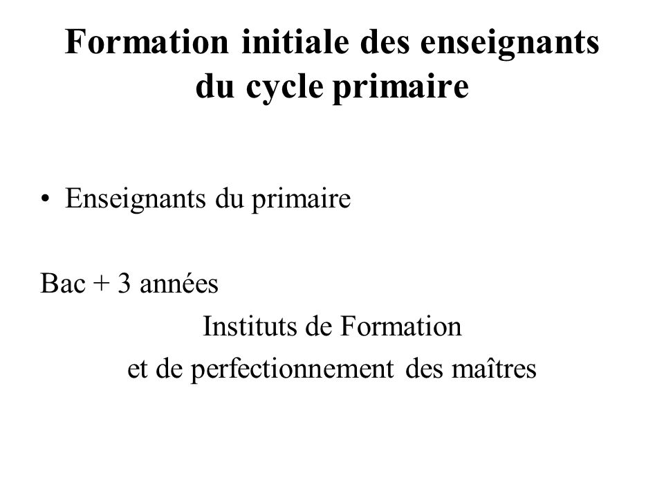 Formation initiale des enseignants du cycle primaire Enseignants du primaire Bac + 3 années Instituts de Formation et de perfectionnement des maîtres