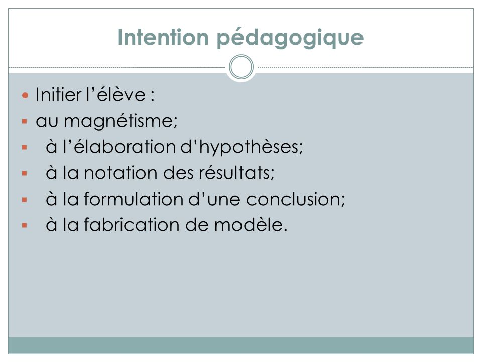 Intention pédagogique Initier lélève : au magnétisme; à lélaboration dhypothèses; à la notation des résultats; à la formulation dune conclusion; à la fabrication de modèle.