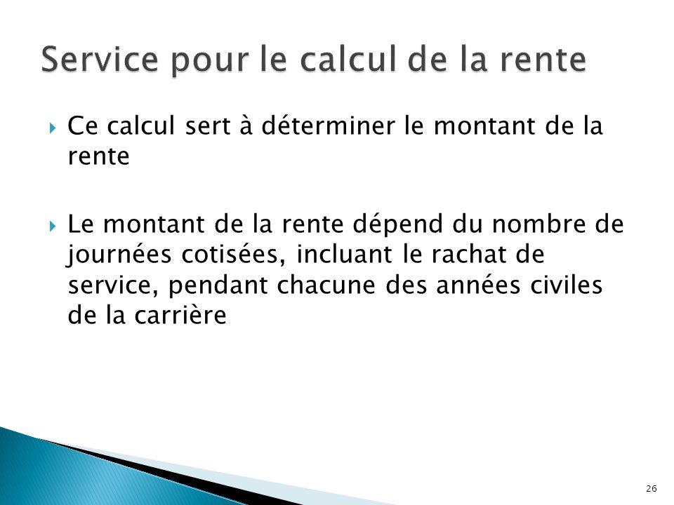 Ce calcul sert à déterminer le montant de la rente Le montant de la rente dépend du nombre de journées cotisées, incluant le rachat de service, pendan