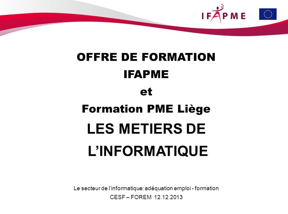 OFFRE DE FORMATION IFAPME et Formation PME Liège LES METIERS DE LINFORMATIQUE Le secteur de linformatique: adéquation emploi - formation CESF – FOREM 12.12.2013