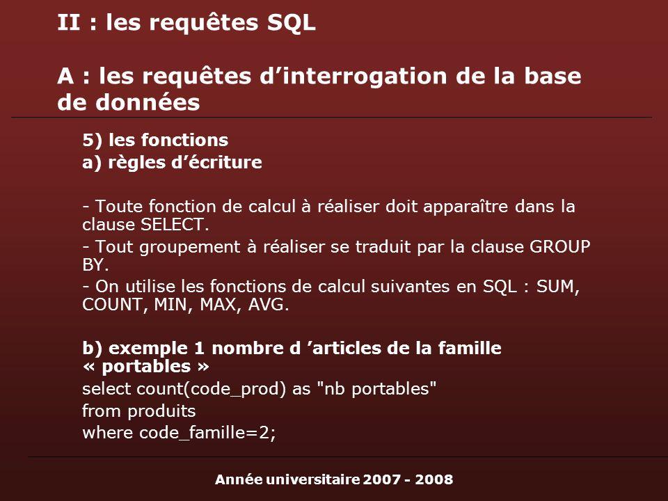 Année universitaire 2007 - 2008 II : les requêtes SQL A : les requêtes dinterrogation de la base de données 5) les fonctions a) règles décriture - Toute fonction de calcul à réaliser doit apparaître dans la clause SELECT.