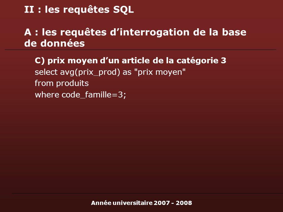 Année universitaire 2007 - 2008 II : les requêtes SQL A : les requêtes dinterrogation de la base de données C) prix moyen dun article de la catégorie 3 select avg(prix_prod) as prix moyen from produits where code_famille=3;
