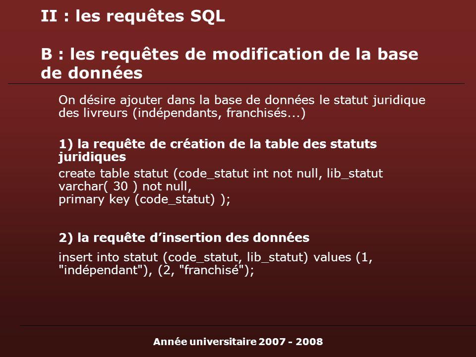 Année universitaire 2007 - 2008 II : les requêtes SQL B : les requêtes de modification de la base de données On désire ajouter dans la base de données le statut juridique des livreurs (indépendants, franchisés...) 1) la requête de création de la table des statuts juridiques create table statut (code_statut int not null, lib_statut varchar( 30 ) not null, primary key (code_statut) ); 2) la requête dinsertion des données insert into statut (code_statut, lib_statut) values (1, indépendant ), (2, franchisé );