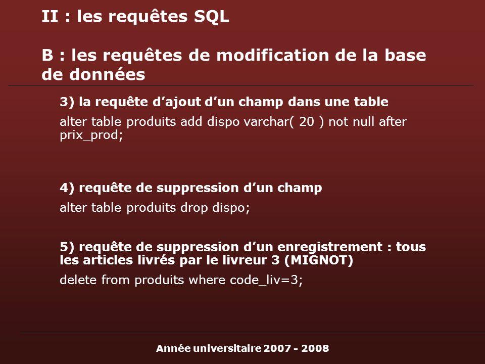 Année universitaire 2007 - 2008 II : les requêtes SQL B : les requêtes de modification de la base de données 3) la requête dajout dun champ dans une table alter table produits add dispo varchar( 20 ) not null after prix_prod; 4) requête de suppression dun champ alter table produits drop dispo; 5) requête de suppression dun enregistrement : tous les articles livrés par le livreur 3 (MIGNOT) delete from produits where code_liv=3;
