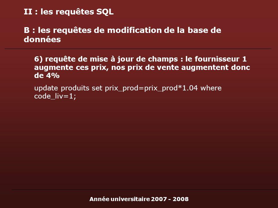 Année universitaire 2007 - 2008 II : les requêtes SQL B : les requêtes de modification de la base de données 6) requête de mise à jour de champs : le fournisseur 1 augmente ces prix, nos prix de vente augmentent donc de 4% update produits set prix_prod=prix_prod*1.04 where code_liv=1;