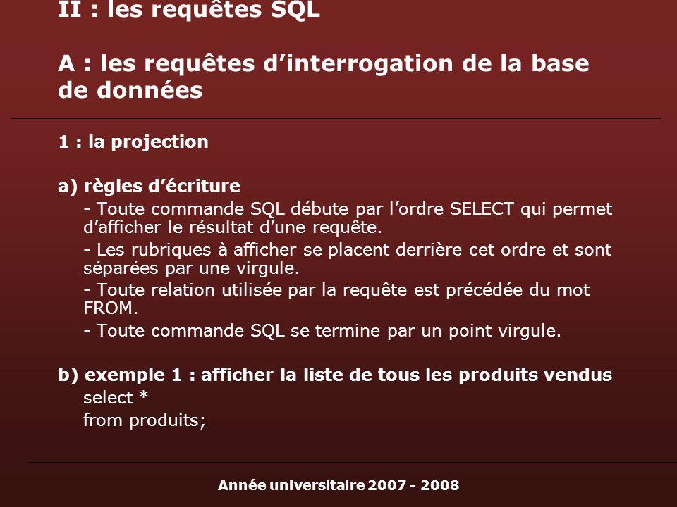 Année universitaire 2007 - 2008 II : les requêtes SQL A : les requêtes dinterrogation de la base de données 1 : la projection a) règles décriture - Toute commande SQL débute par lordre SELECT qui permet dafficher le résultat dune requête.