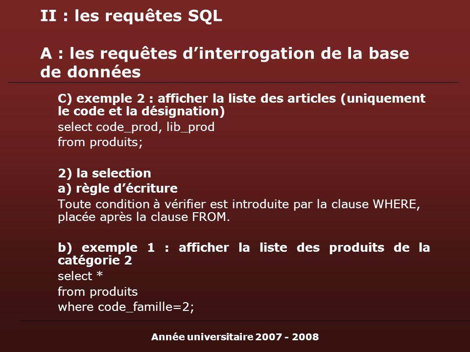 Année universitaire 2007 - 2008 II : les requêtes SQL A : les requêtes dinterrogation de la base de données C) exemple 2 : afficher la liste des articles (uniquement le code et la désignation) select code_prod, lib_prod from produits; 2) la selection a) règle décriture Toute condition à vérifier est introduite par la clause WHERE, placée après la clause FROM.
