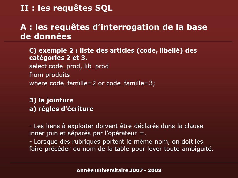 Année universitaire 2007 - 2008 II : les requêtes SQL A : les requêtes dinterrogation de la base de données C) exemple 2 : liste des articles (code, libellé) des catégories 2 et 3.