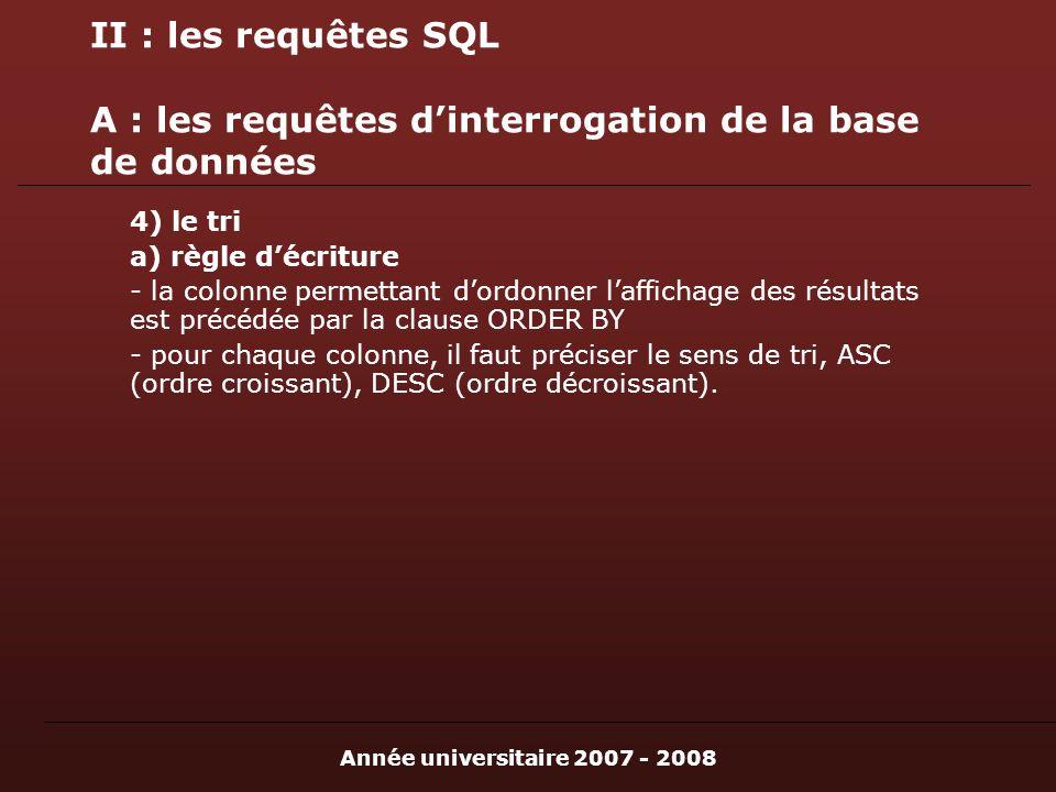 Année universitaire 2007 - 2008 II : les requêtes SQL A : les requêtes dinterrogation de la base de données 4) le tri a) règle décriture - la colonne permettant dordonner laffichage des résultats est précédée par la clause ORDER BY - pour chaque colonne, il faut préciser le sens de tri, ASC (ordre croissant), DESC (ordre décroissant).