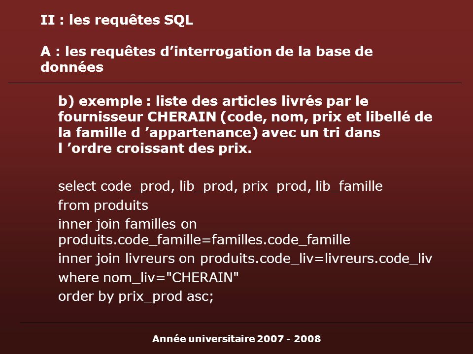 Année universitaire 2007 - 2008 II : les requêtes SQL A : les requêtes dinterrogation de la base de données b) exemple : liste des articles livrés par le fournisseur CHERAIN (code, nom, prix et libellé de la famille d appartenance) avec un tri dans l ordre croissant des prix.