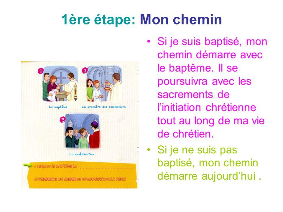 1ère étape: Mon chemin Si je suis baptisé, mon chemin démarre avec le baptême. Il se poursuivra avec les sacrements de linitiation chrétienne tout au