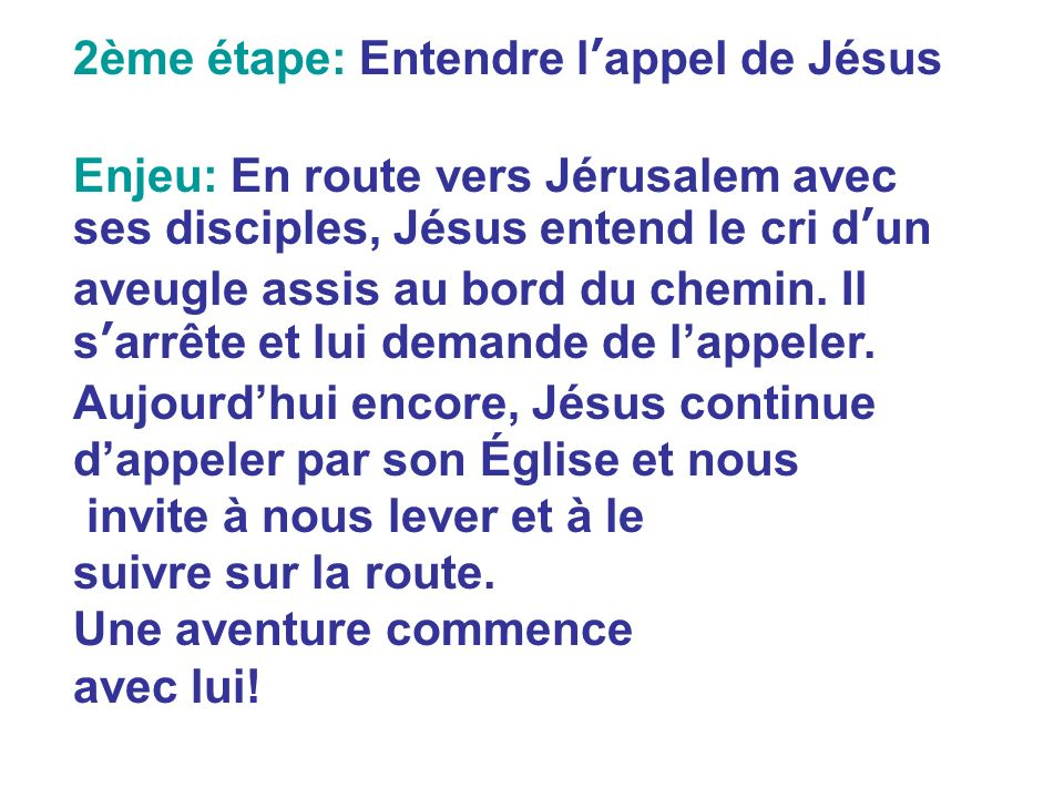 2ème étape: Entendre lappel de Jésus Enjeu: En route vers Jérusalem avec ses disciples, Jésus entend le cri dun aveugle assis au bord du chemin. Il sa