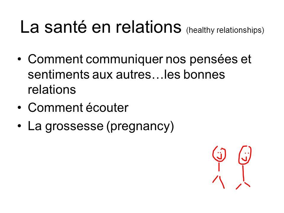 La santé en relations (healthy relationships) Comment communiquer nos pensées et sentiments aux autres…les bonnes relations Comment écouter La grossesse (pregnancy)