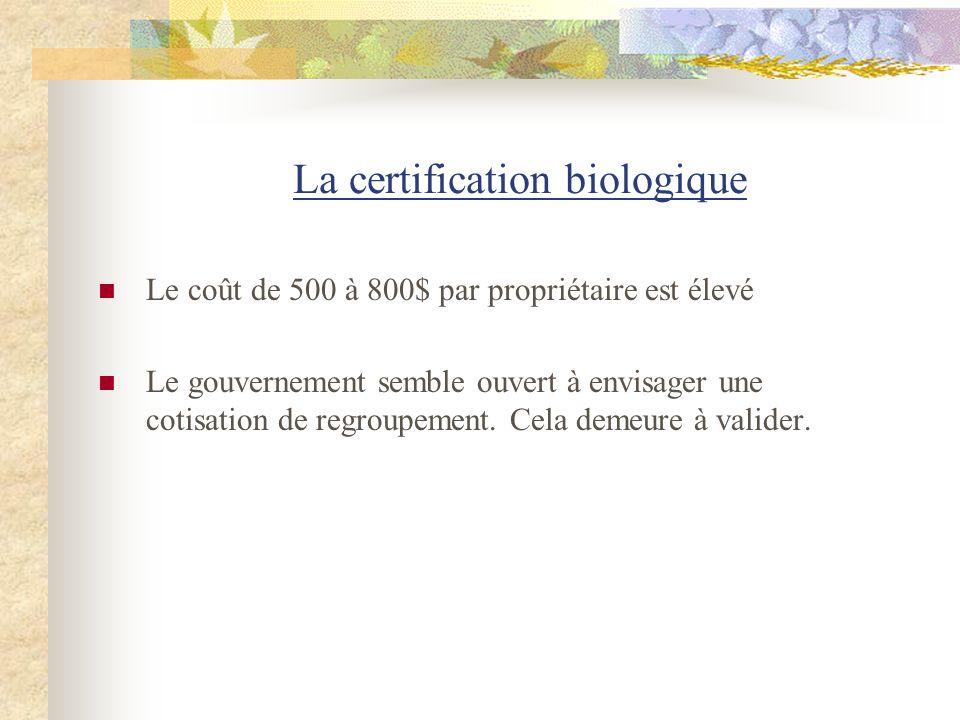 La certification biologique Le coût de 500 à 800$ par propriétaire est élevé Le gouvernement semble ouvert à envisager une cotisation de regroupement.
