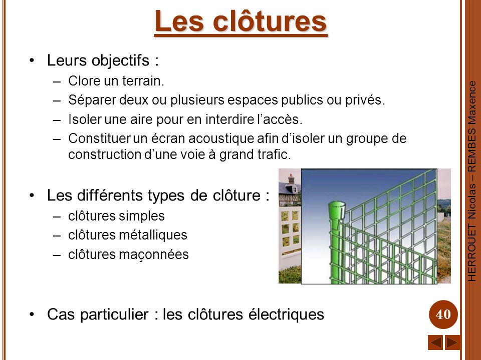 HERROUET Nicolas – REMBES Maxence 40 Les clôtures Leurs objectifs : –Clore un terrain. –Séparer deux ou plusieurs espaces publics ou privés. –Isoler u