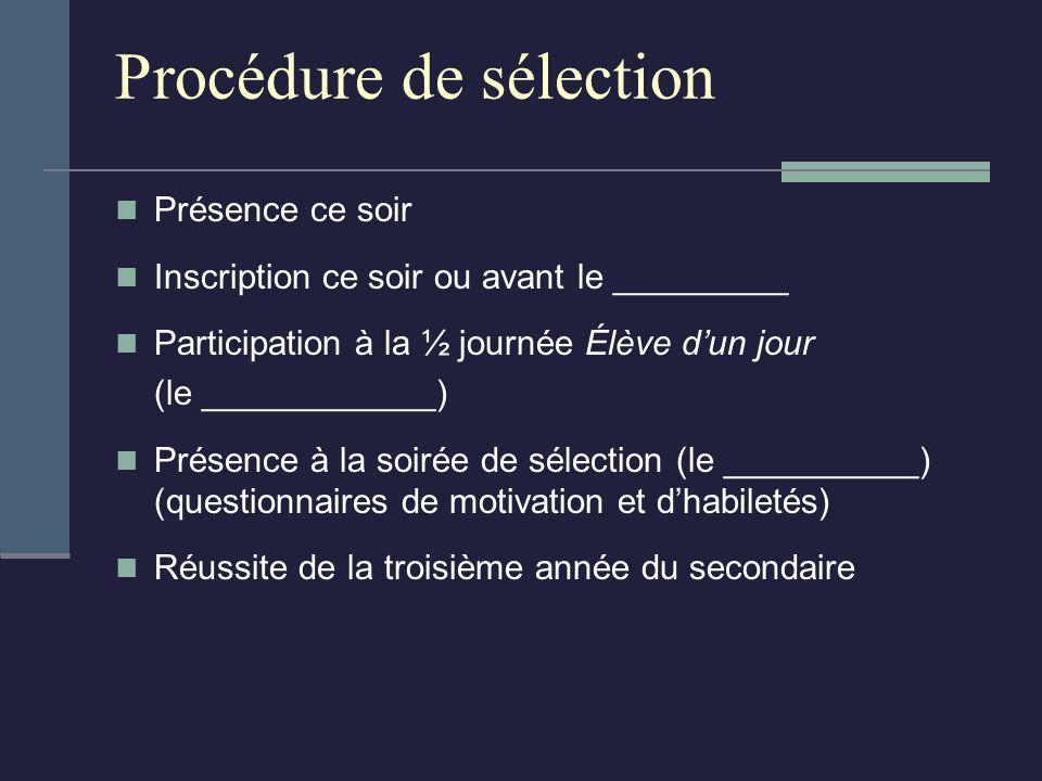 Procédure de sélection Présence ce soir Inscription ce soir ou avant le _________ Participation à la ½ journée Élève dun jour (le ____________) Présence à la soirée de sélection (le __________) (questionnaires de motivation et dhabiletés) Réussite de la troisième année du secondaire