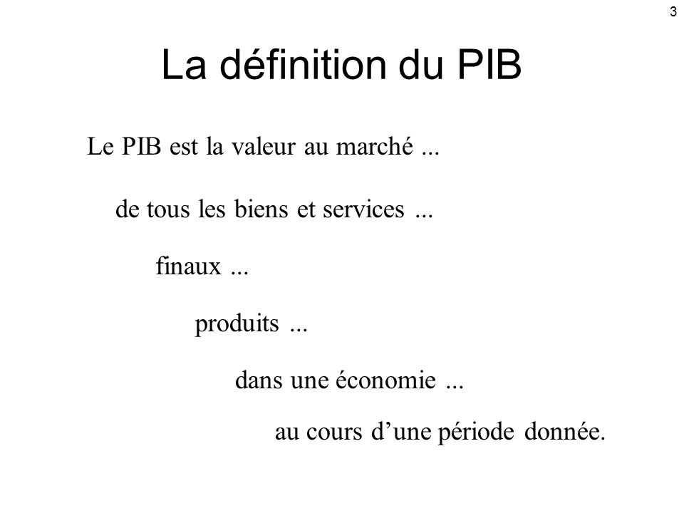 3 La définition du PIB Le PIB est la valeur au marché... de tous les biens et services... finaux... produits... dans une économie... au cours dune pér