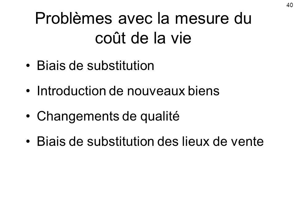 40 Problèmes avec la mesure du coût de la vie Biais de substitution Introduction de nouveaux biens Changements de qualité Biais de substitution des li