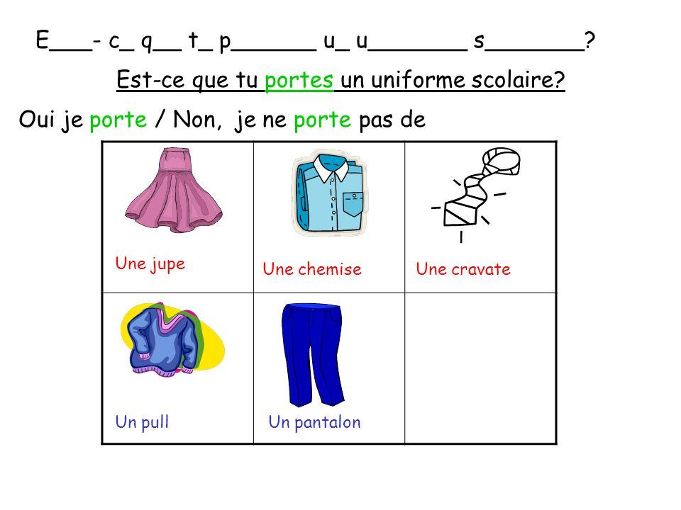 E___- c_ q__ t_ p______ u_ u_______ s_______? Est-ce que tu portes un uniforme scolaire? Oui je porte / Non, je ne porte pas de Une jupe Une chemiseUn