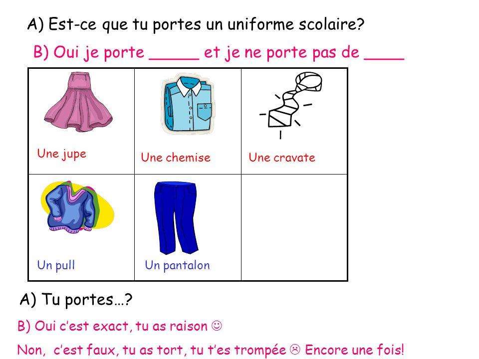 A) Est-ce que tu portes un uniforme scolaire? B) Oui je porte _____ et je ne porte pas de ____ Une jupe Une chemiseUne cravate Un pullUn pantalon A) T