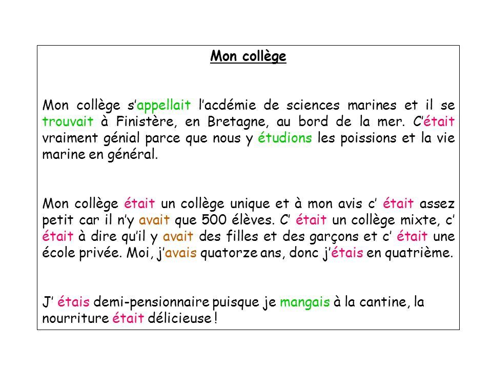 Mon collège Mon collège sappellait lacdémie de sciences marines et il se trouvait à Finistère, en Bretagne, au bord de la mer. Cétait vraiment génial