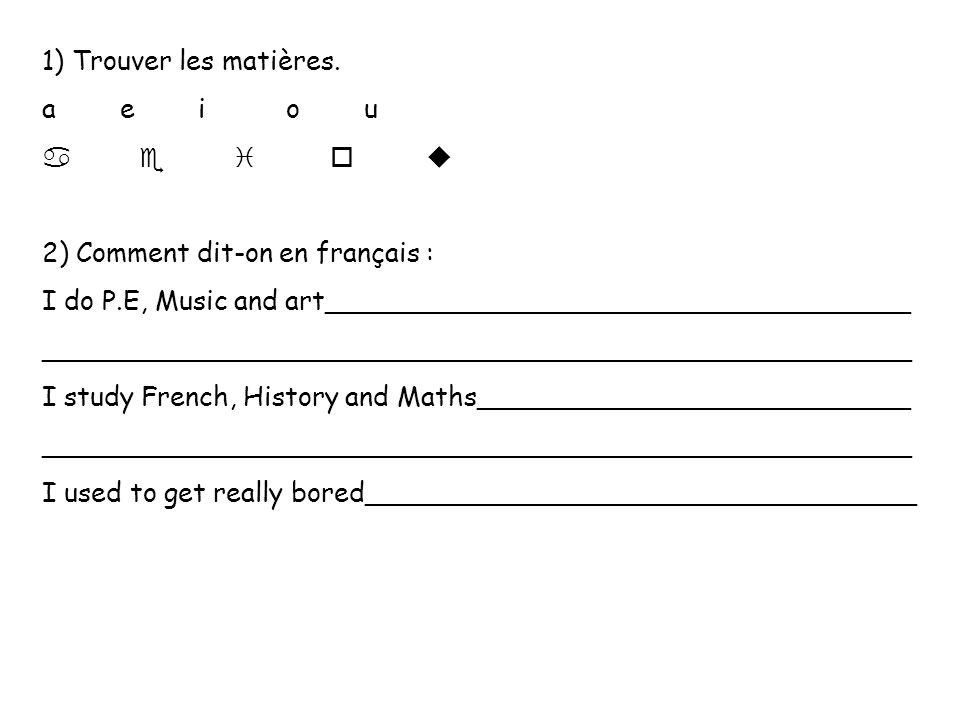 1) Trouver les matières. a e i o u 2) Comment dit-on en français : I do P.E, Music and art___________________________________ ________________________