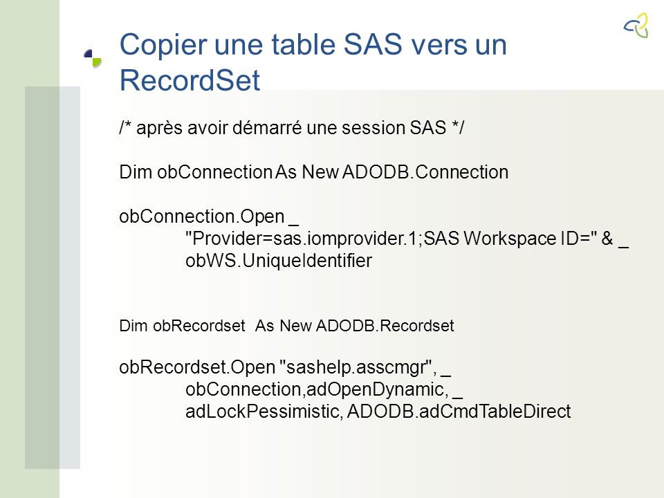 /* après avoir démarré une session SAS */ Dim obConnection As New ADODB.Connection obConnection.Open _ Provider=sas.iomprovider.1;SAS Workspace ID= & _ obWS.UniqueIdentifier Dim obRecordset As New ADODB.Recordset obRecordset.Open sashelp.asscmgr , _ obConnection,adOpenDynamic, _ adLockPessimistic, ADODB.adCmdTableDirect
