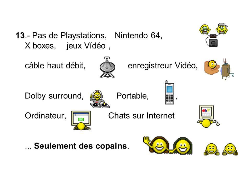 13.- Pas de Playstations, Nintendo 64, X boxes, jeux Vídéo, câble haut débit, enregistreur Vidéo, Dolby surround, Portable,, Ordinateur, Chats sur Internet...