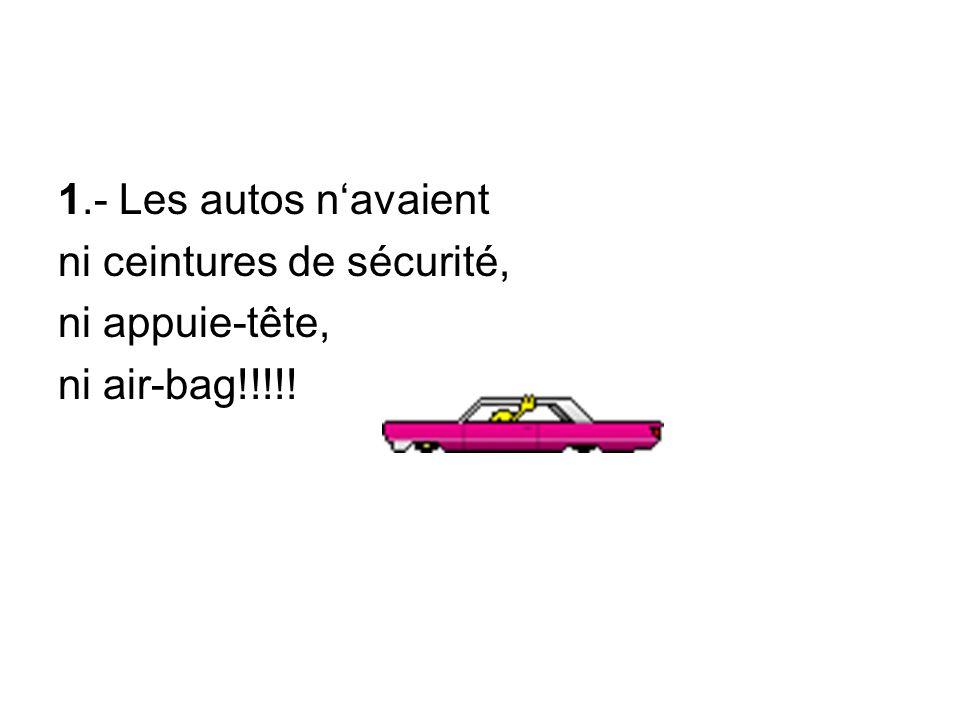 1.- Les autos navaient ni ceintures de sécurité, ni appuie-tête, ni air-bag!!!!!