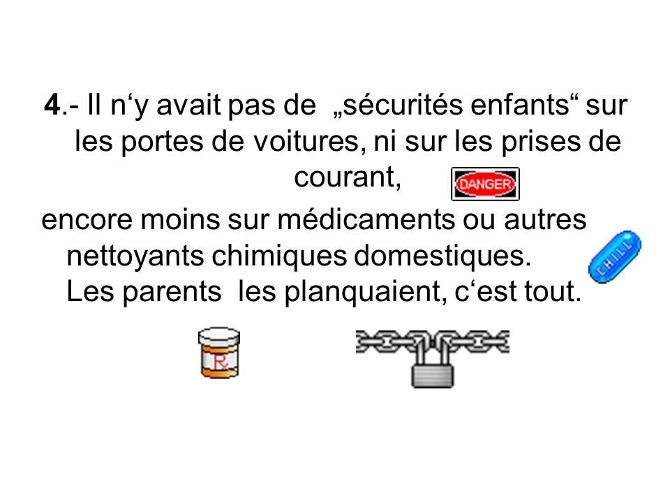 4.- Il ny avait pas de sécurités enfants sur les portes de voitures, ni sur les prises de courant, encore moins sur médicaments ou autres nettoyants chimiques domestiques.