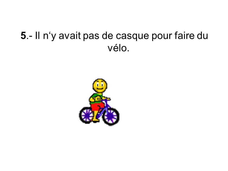 5.- Il ny avait pas de casque pour faire du vélo.
