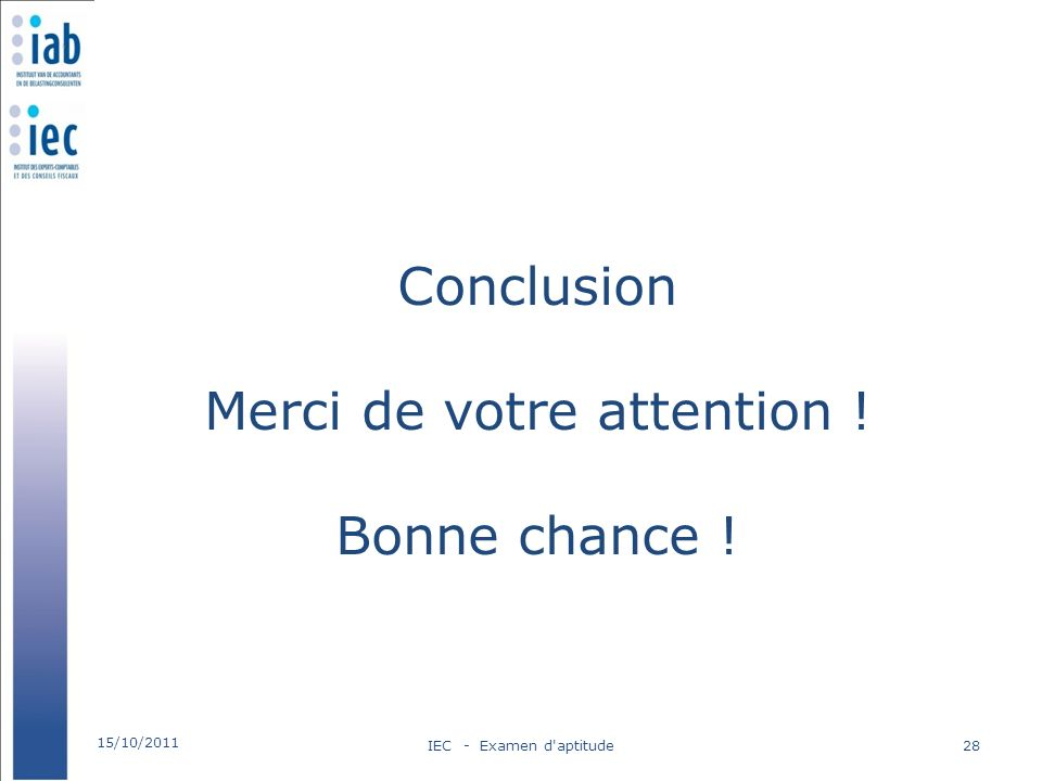 Conclusion Merci de votre attention ! Bonne chance ! 15/10/2011 IEC - Examen d aptitude28
