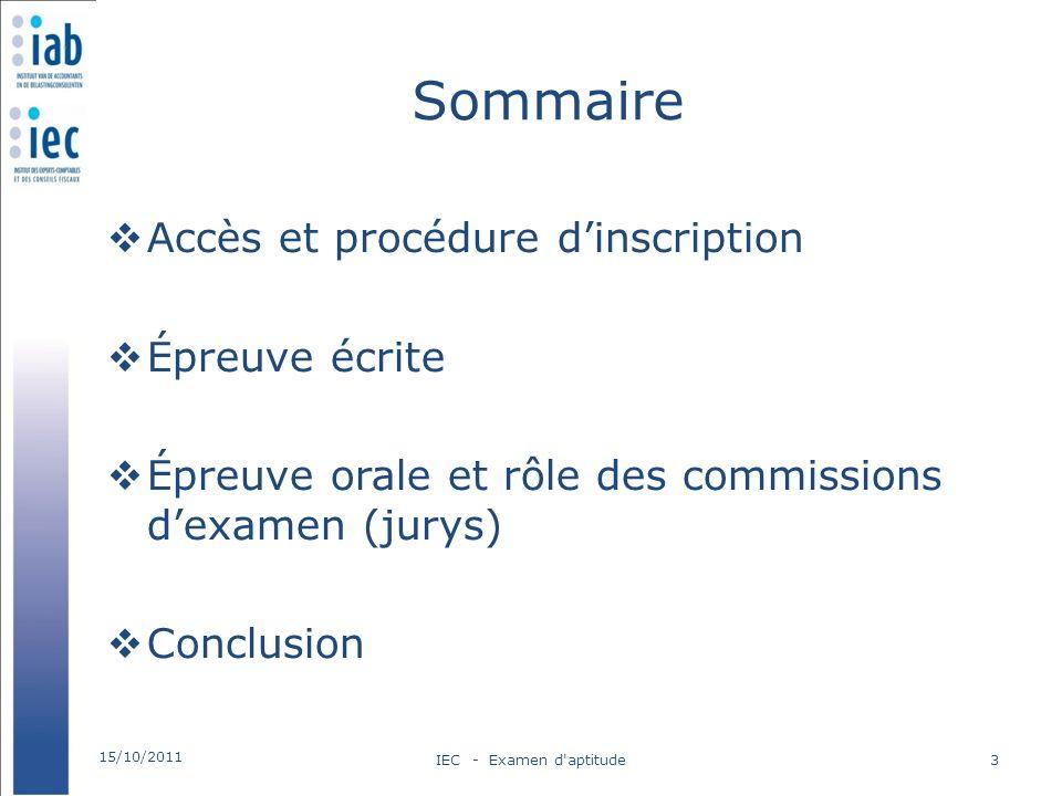 Sommaire Accès et procédure dinscription Épreuve écrite Épreuve orale et rôle des commissions dexamen (jurys) Conclusion 15/10/2011 IEC - Examen d'apt
