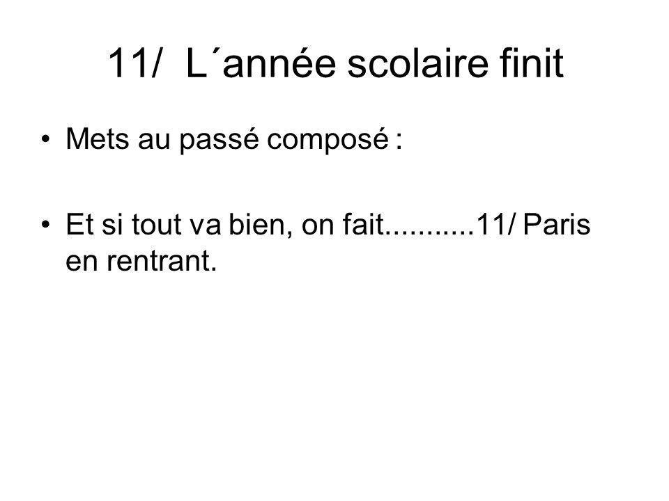 11/ L´année scolaire finit Mets au passé composé : Et si tout va bien, on fait...........11/ Paris en rentrant.