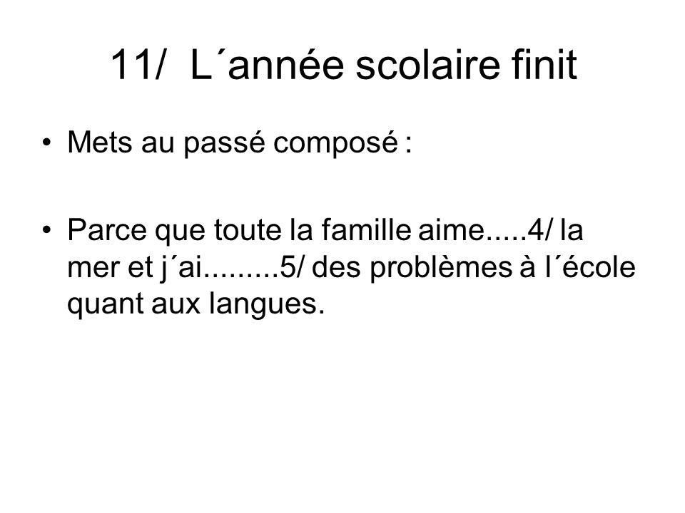 11/ L´année scolaire finit Mets au passé composé : Parce que toute la famille aime.....4/ la mer et j´ai.........5/ des problèmes à l´école quant aux langues.