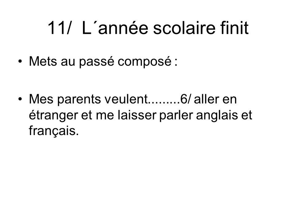 11/ L´année scolaire finit Mets au passé composé : Mes parents veulent.........6/ aller en étranger et me laisser parler anglais et français.
