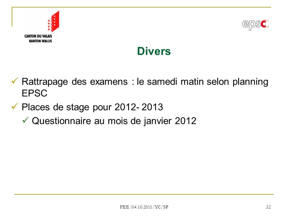 FEE/04.10.2011/YC/SP 32 Divers Rattrapage des examens : le samedi matin selon planning EPSC Places de stage pour 2012- 2013 Questionnaire au mois de janvier 2012