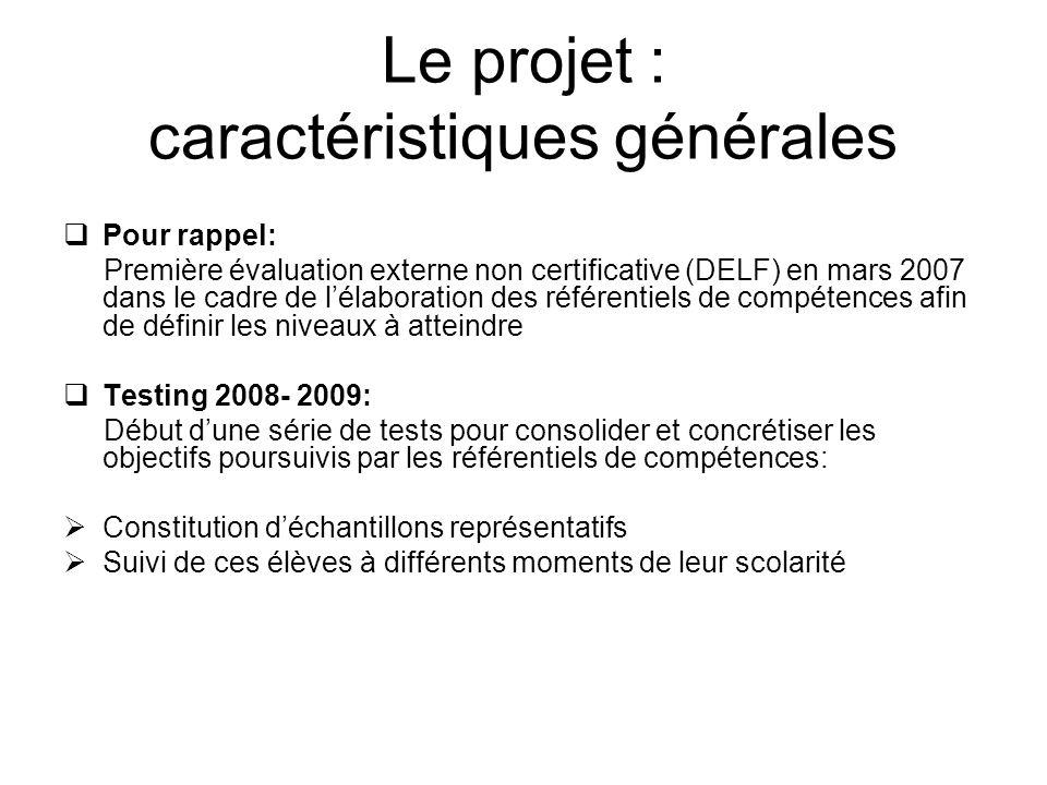 Le projet : caractéristiques générales Pour rappel: Première évaluation externe non certificative (DELF) en mars 2007 dans le cadre de lélaboration des référentiels de compétences afin de définir les niveaux à atteindre Testing 2008- 2009: Début dune série de tests pour consolider et concrétiser les objectifs poursuivis par les référentiels de compétences: Constitution déchantillons représentatifs Suivi de ces élèves à différents moments de leur scolarité